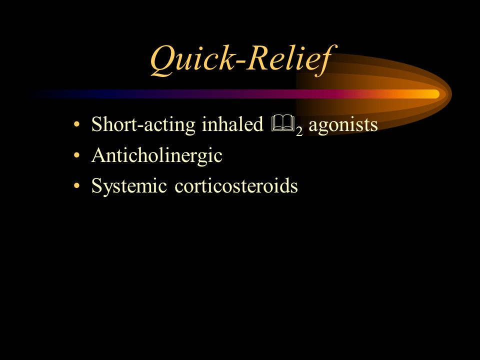 Quick-Relief Short-acting inhaled  2 agonists Anticholinergic Systemic corticosteroids