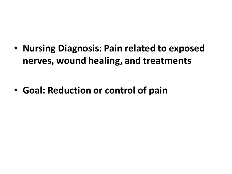 Nursing Diagnosis: Pain related to exposed nerves, wound healing, and treatments Goal: Reduction or control of pain