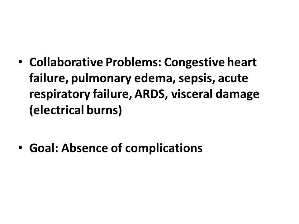 Collaborative Problems: Congestive heart failure, pulmonary edema, sepsis, acute respiratory failure, ARDS, visceral damage (electrical burns) Goal: A