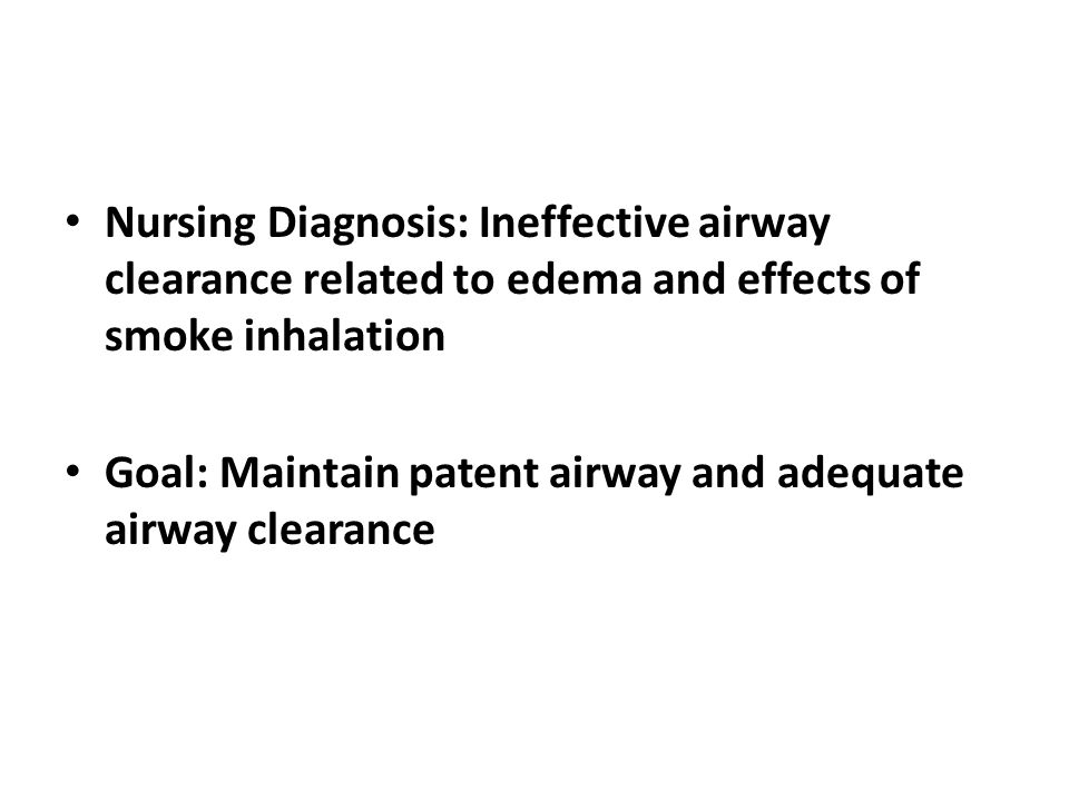 Nursing Diagnosis: Ineffective airway clearance related to edema and effects of smoke inhalation Goal: Maintain patent airway and adequate airway clea