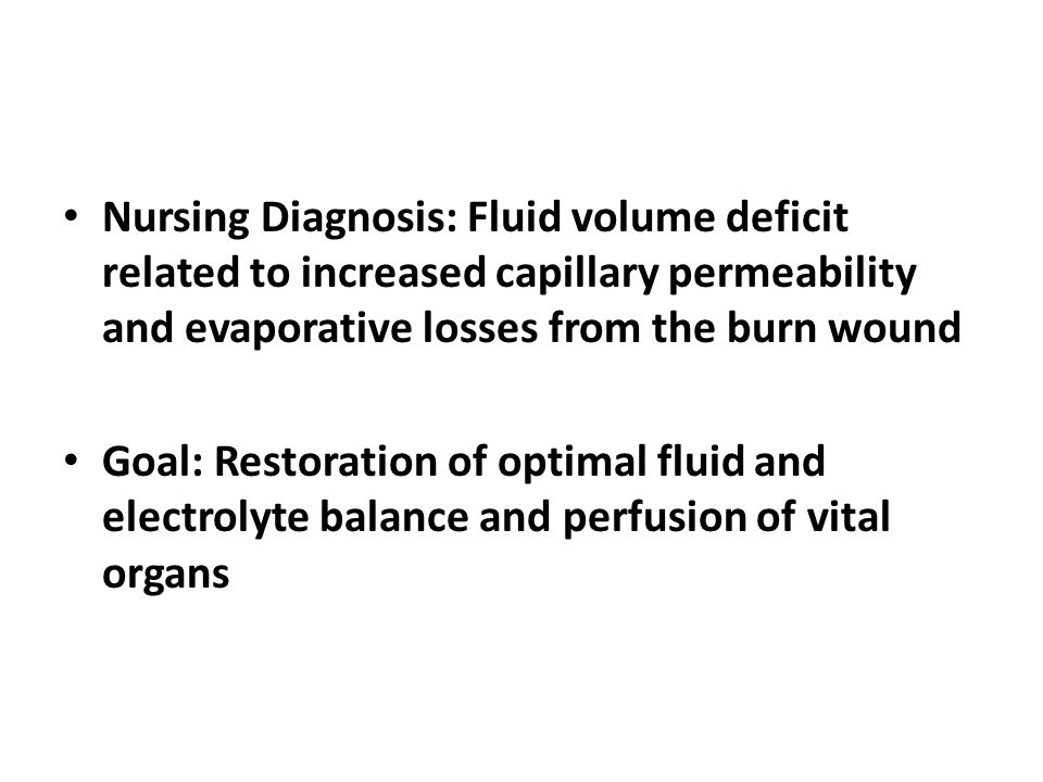 Nursing Diagnosis: Fluid volume deficit related to increased capillary permeability and evaporative losses from the burn wound Goal: Restoration of op