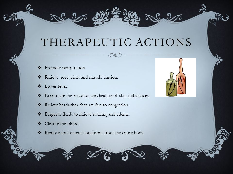 THERAPEUTIC ACTIONS  Promote perspiration.  Relieve sore joints and muscle tension.