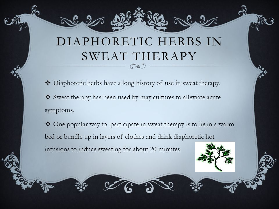 DIAPHORETIC HERBS IN SWEAT THERAPY  Diaphoretic herbs have a long history of use in sweat therapy.