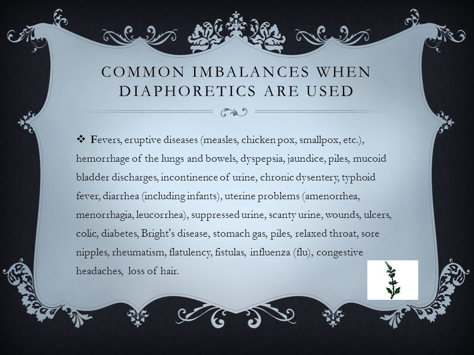 COMMON IMBALANCES WHEN DIAPHORETICS ARE USED  Fevers, eruptive diseases (measles, chicken pox, smallpox, etc.), hemorrhage of the lungs and bowels, dyspepsia, jaundice, piles, mucoid bladder discharges, incontinence of urine, chronic dysentery, typhoid fever, diarrhea (including infants), uterine problems (amenorrhea, menorrhagia, leucorrhea), suppressed urine, scanty urine, wounds, ulcers, colic, diabetes, Bright s disease, stomach gas, piles, relaxed throat, sore nipples, rheumatism, flatulency, fistulas, influenza (flu), congestive headaches, loss of hair.
