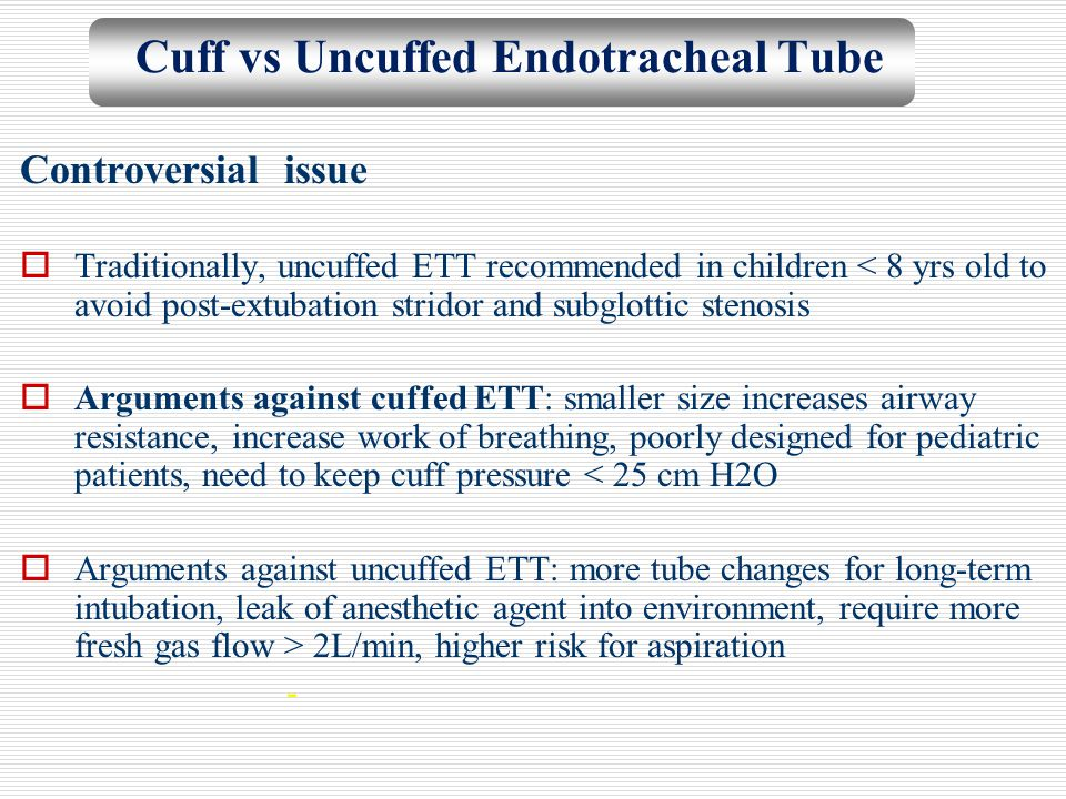 Cuff vs Uncuffed Endotracheal Tube Controversial issue  Traditionally, uncuffed ETT recommended in children < 8 yrs old to avoid post-extubation stri