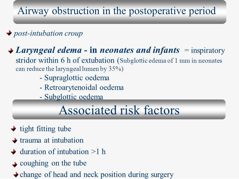 Associated risk factors Airway obstruction in the postoperative period post-intubation croup Laryngeal edema - in neonates and infants = inspiratory s