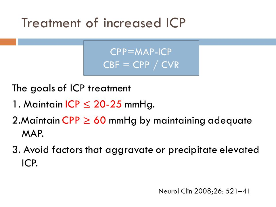 Treatment of increased ICP The goals of ICP treatment 1. Maintain ICP ≤ 20-25 mmHg. 2.Maintain CPP ≥ 60 mmHg by maintaining adequate MAP. 3. Avoid fac