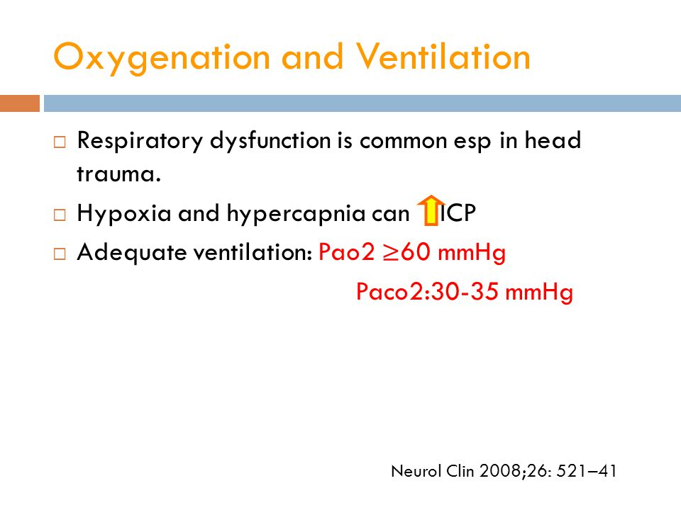 Oxygenation and Ventilation  Respiratory dysfunction is common esp in head trauma.  Hypoxia and hypercapnia can ICP  Adequate ventilation: Pao2 ≥60