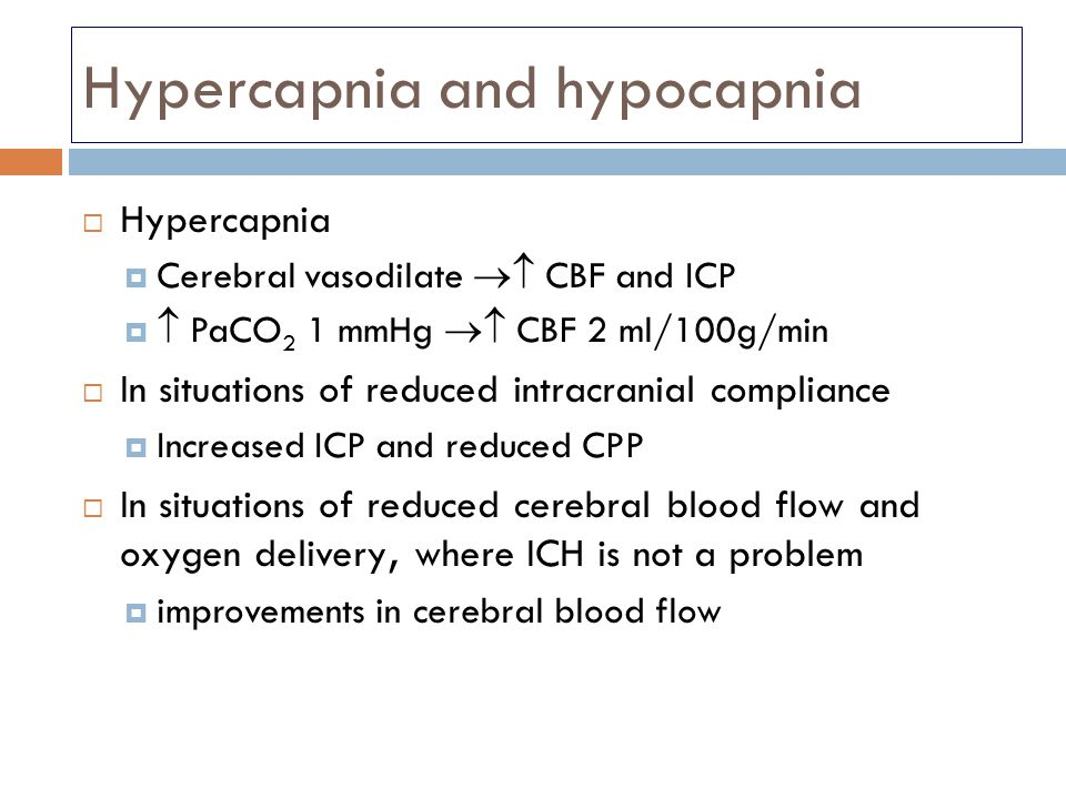 Hypercapnia and hypocapnia  Hypercapnia  Cerebral vasodilate  CBF and ICP   PaCO 2 1 mmHg  CBF 2 ml/100g/min  In situations of reduced intrac