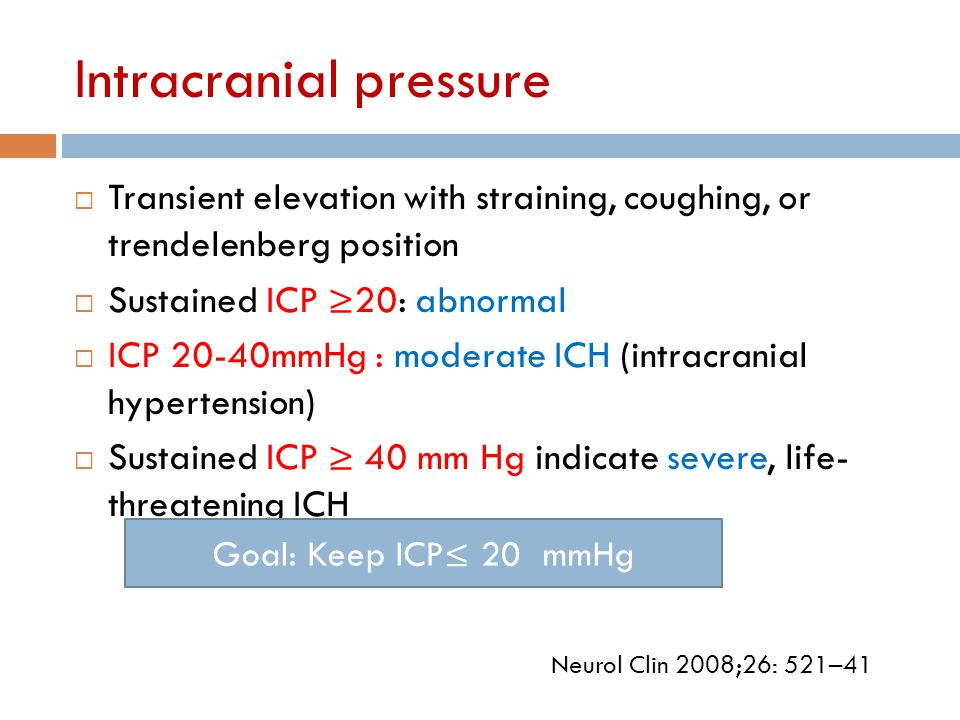 Intracranial pressure  Transient elevation with straining, coughing, or trendelenberg position  Sustained ICP ≥20: abnormal  ICP 20-40mmHg : modera