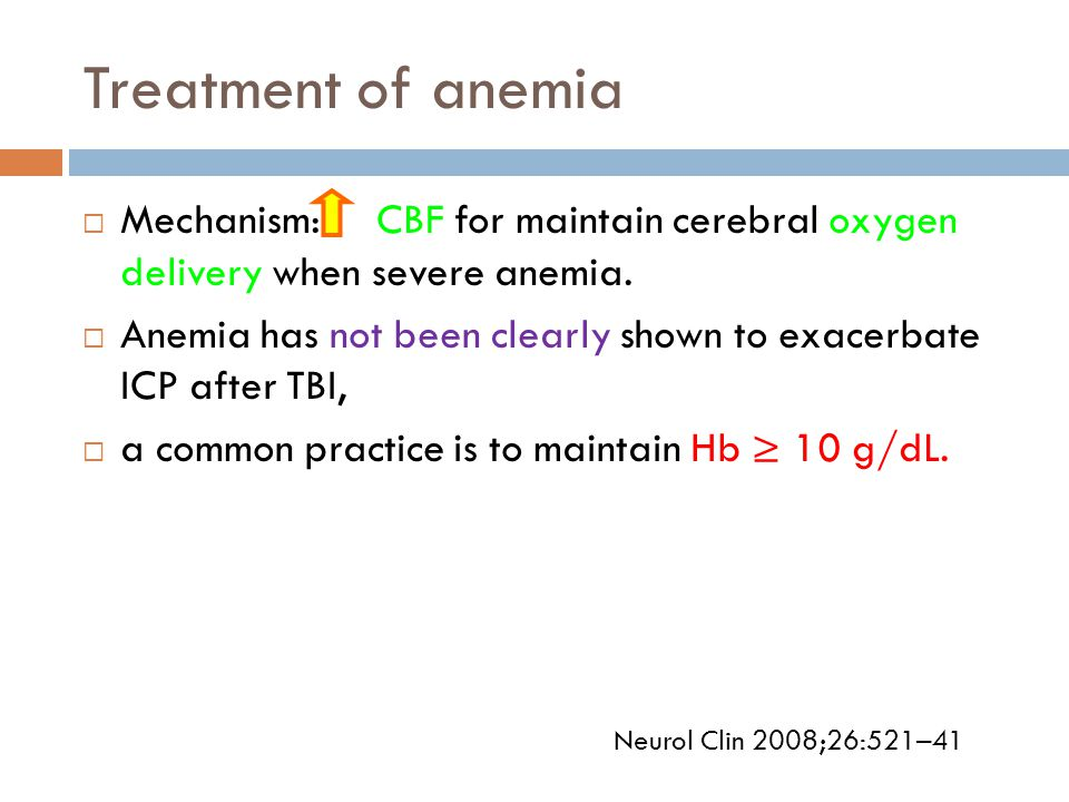Treatment of anemia  Mechanism: CBF for maintain cerebral oxygen delivery when severe anemia.  Anemia has not been clearly shown to exacerbate ICP a