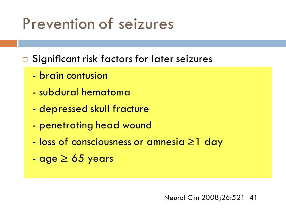 Prevention of seizures  Significant risk factors for later seizures - brain contusion - subdural hematoma - depressed skull fracture - penetrating hea