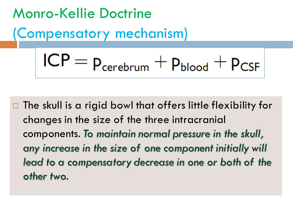 Monro-Kellie Doctrine (Compensatory mechanism) To maintain normal pressure in the skull, any increase in the size of one component initially will lead