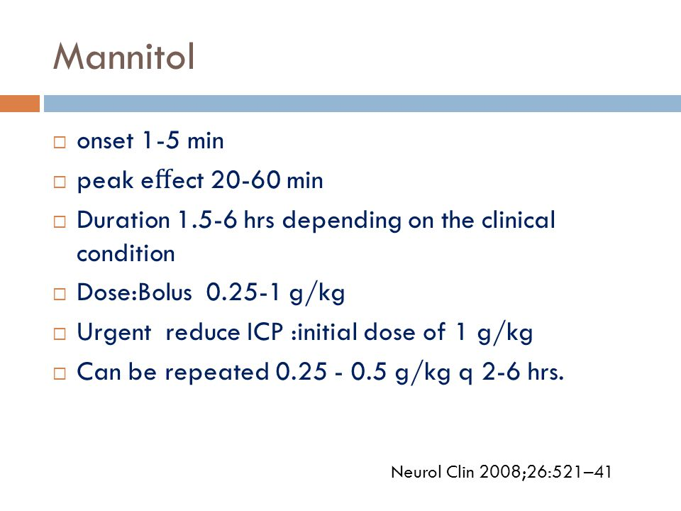 Mannitol  onset 1-5 min  peak e ff ect 20-60 min  Duration 1.5-6 hrs depending on the clinical condition  Dose:Bolus 0.25-1 g/kg  Urgent reduce IC