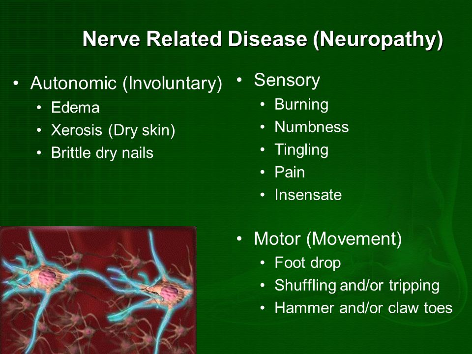 Nerve Related Disease (Neuropathy) Autonomic (Involuntary) Edema Xerosis (Dry skin) Brittle dry nails Sensory Burning Numbness Tingling Pain Insensate Motor (Movement) Foot drop Shuffling and/or tripping Hammer and/or claw toes