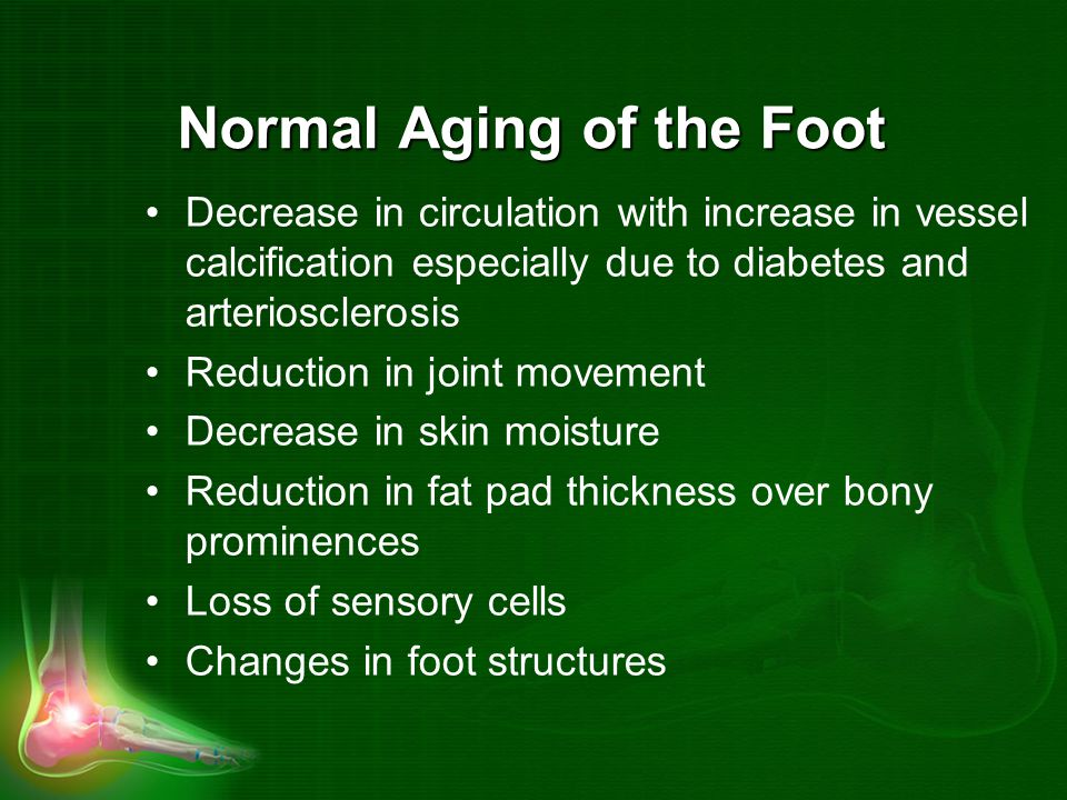 Normal Aging of the Foot Decrease in circulation with increase in vessel calcification especially due to diabetes and arteriosclerosis Reduction in joint movement Decrease in skin moisture Reduction in fat pad thickness over bony prominences Loss of sensory cells Changes in foot structures