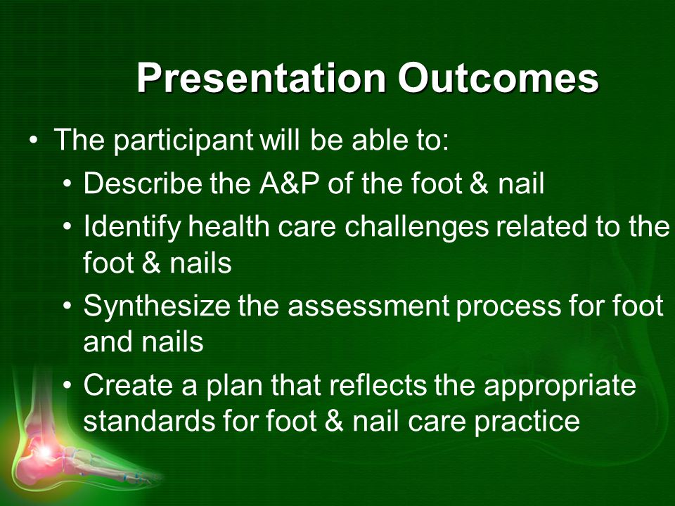 Presentation Outcomes The participant will be able to: Describe the A&P of the foot & nail Identify health care challenges related to the foot & nails Synthesize the assessment process for foot and nails Create a plan that reflects the appropriate standards for foot & nail care practice