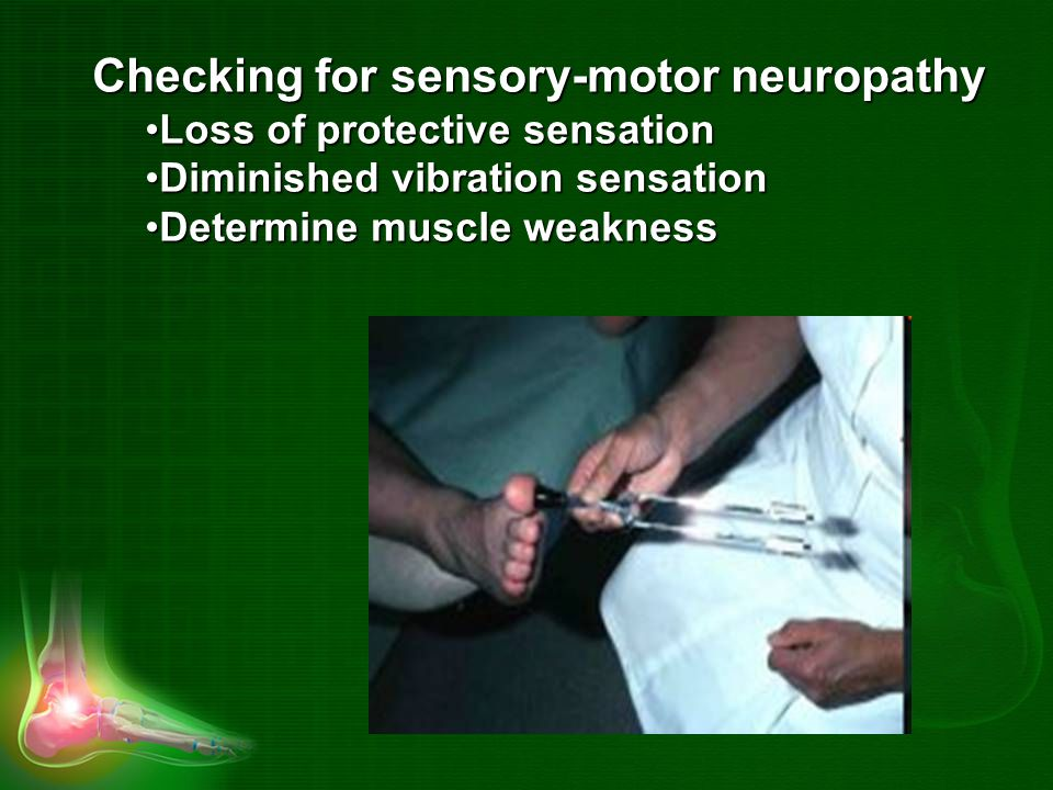 Checking for sensory-motor neuropathy Loss of protective sensationLoss of protective sensation Diminished vibration sensationDiminished vibration sensation Determine muscle weaknessDetermine muscle weakness