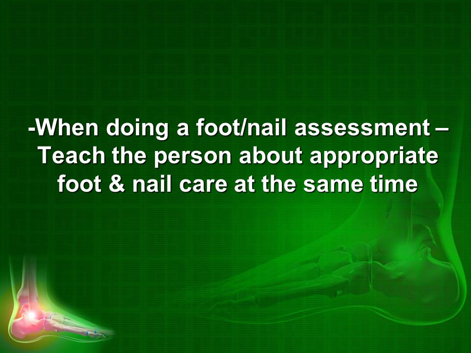 -When doing a foot/nail assessment – Teach the person about appropriate foot & nail care at the same time