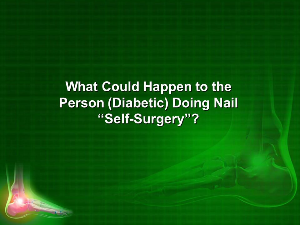 What Could Happen to the Person (Diabetic) Doing Nail Self-Surgery ?
