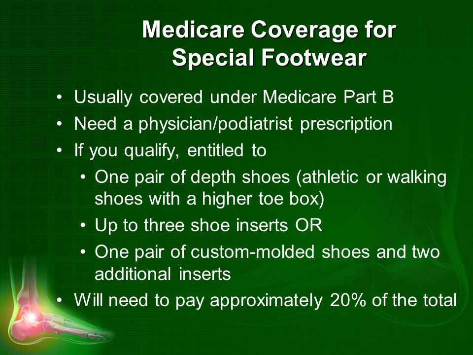 Medicare Coverage for Special Footwear Usually covered under Medicare Part B Need a physician/podiatrist prescription If you qualify, entitled to One pair of depth shoes (athletic or walking shoes with a higher toe box) Up to three shoe inserts OR One pair of custom-molded shoes and two additional inserts Will need to pay approximately 20% of the total