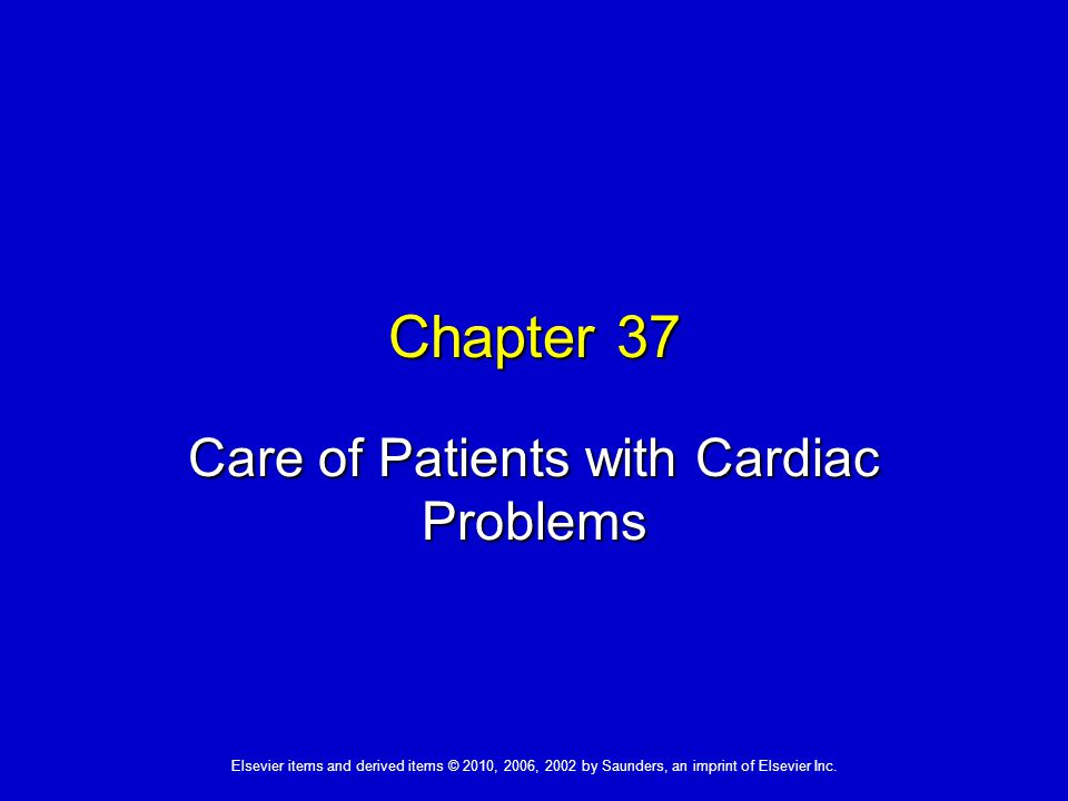 Elsevier items and derived items © 2010, 2006, 2002 by Saunders, an imprint of Elsevier Inc. Chapter 37 Care of Patients with Cardiac Problems