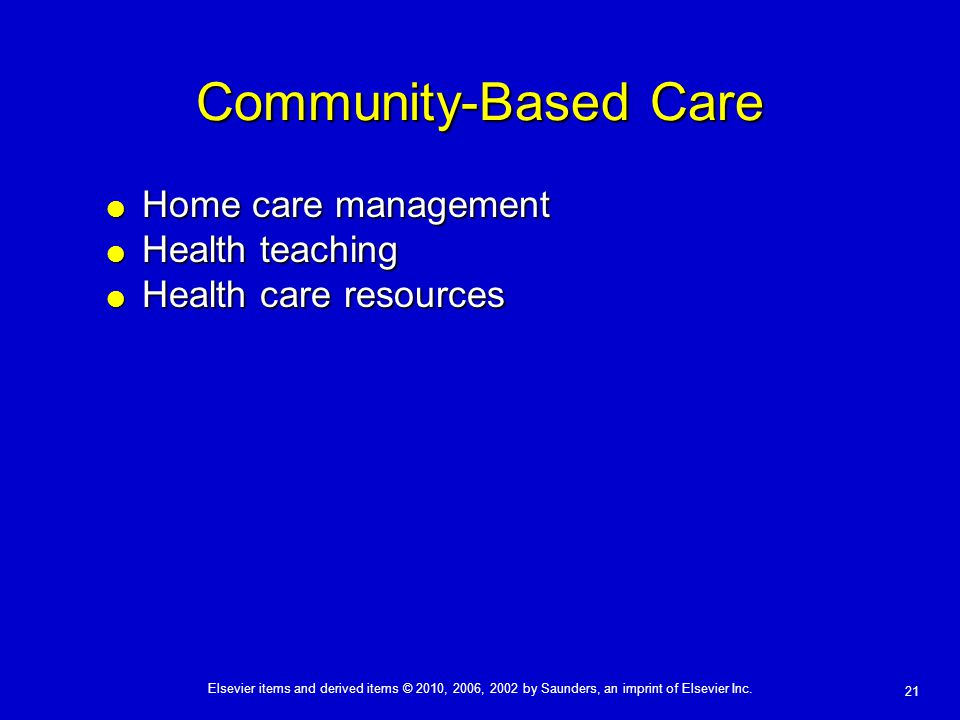Elsevier items and derived items © 2010, 2006, 2002 by Saunders, an imprint of Elsevier Inc. 21 Community-Based Care  Home care management  Health t