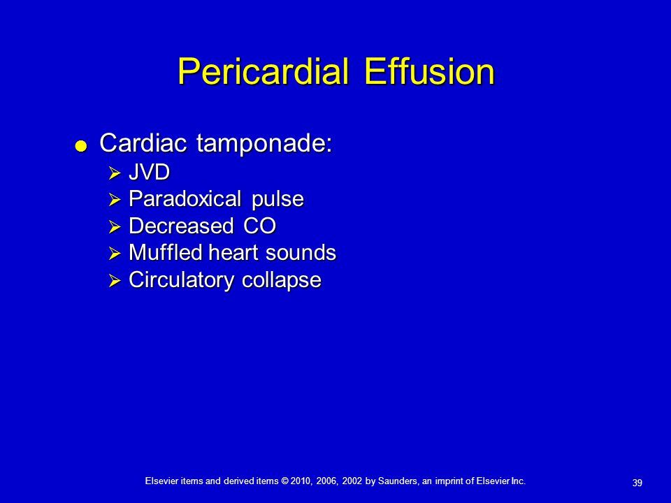 Elsevier items and derived items © 2010, 2006, 2002 by Saunders, an imprint of Elsevier Inc. 39 Pericardial Effusion  Cardiac tamponade:  JVD  Para