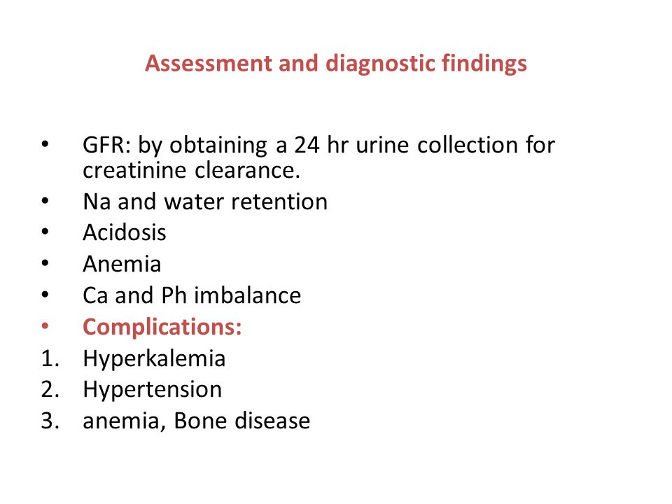 Assessment and diagnostic findings GFR: by obtaining a 24 hr urine collection for creatinine clearance. Na and water retention Acidosis Anemia Ca and