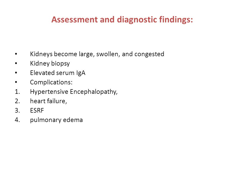 Assessment and diagnostic findings: Kidneys become large, swollen, and congested Kidney biopsy Elevated serum IgA Complications: 1.Hypertensive Enceph