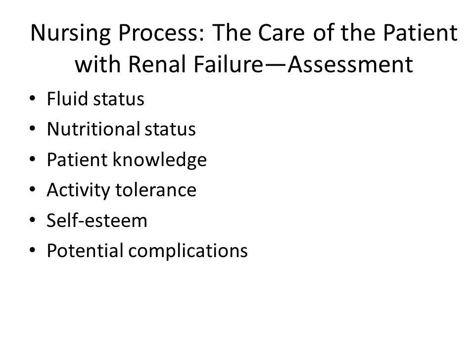 Nursing Process: The Care of the Patient with Renal Failure—Assessment Fluid status Nutritional status Patient knowledge Activity tolerance Self-estee