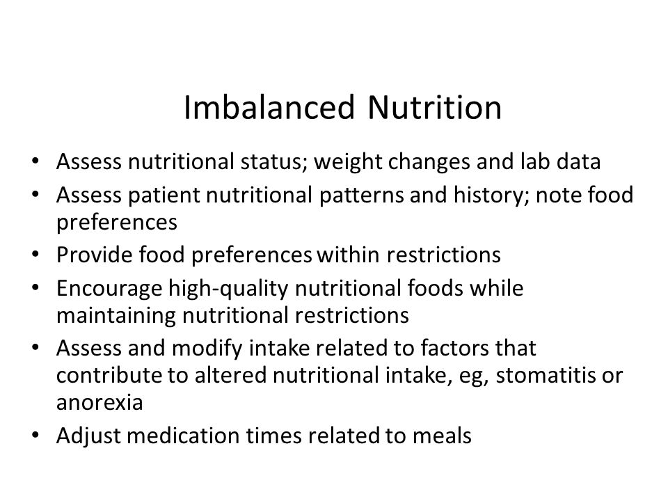 Imbalanced Nutrition Assess nutritional status; weight changes and lab data Assess patient nutritional patterns and history; note food preferences Pro