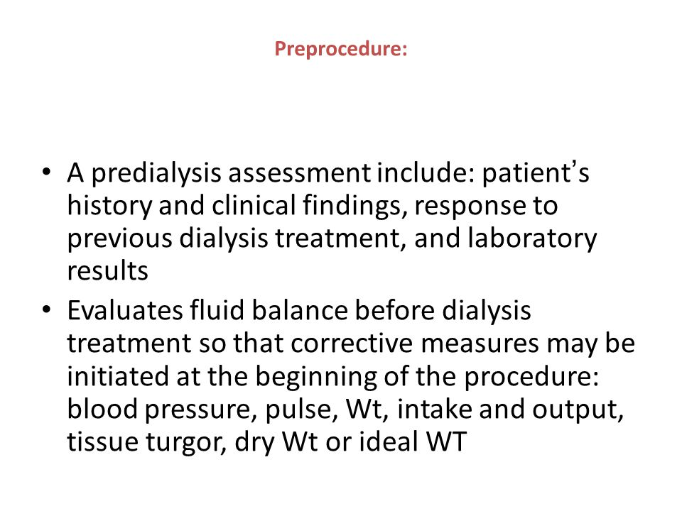 Preprocedure: A predialysis assessment include: patient ' s history and clinical findings, response to previous dialysis treatment, and laboratory res