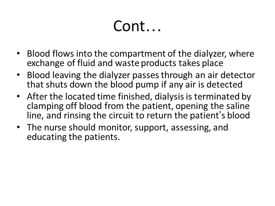 Cont … Blood flows into the compartment of the dialyzer, where exchange of fluid and waste products takes place Blood leaving the dialyzer passes thro