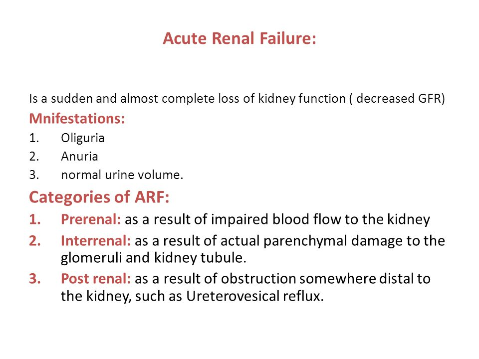 Acute Renal Failure: Is a sudden and almost complete loss of kidney function ( decreased GFR) Mnifestations: 1.Oliguria 2.Anuria 3.normal urine volume