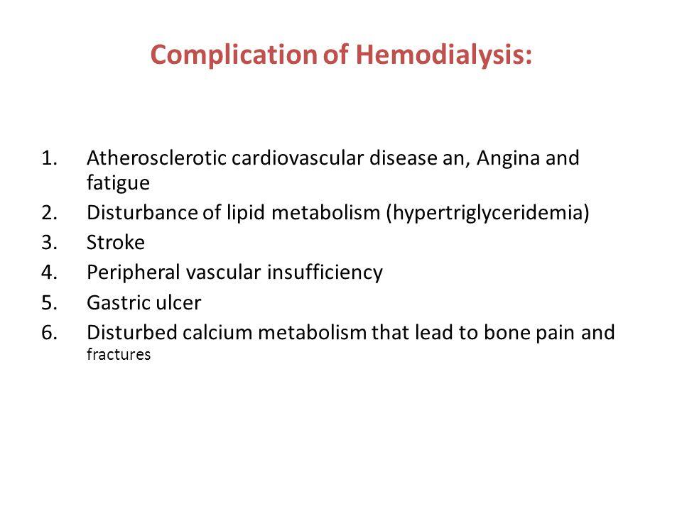 Complication of Hemodialysis: 1.Atherosclerotic cardiovascular disease an, Angina and fatigue 2.Disturbance of lipid metabolism (hypertriglyceridemia)