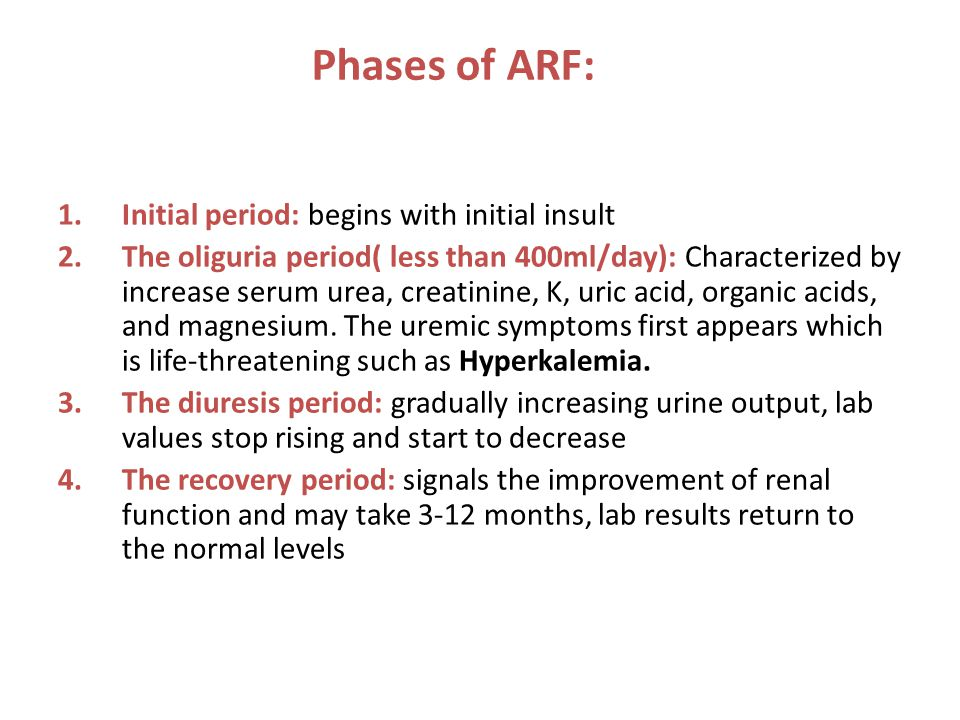Phases of ARF: 1.Initial period: begins with initial insult 2.The oliguria period( less than 400ml/day): Characterized by increase serum urea, creatin