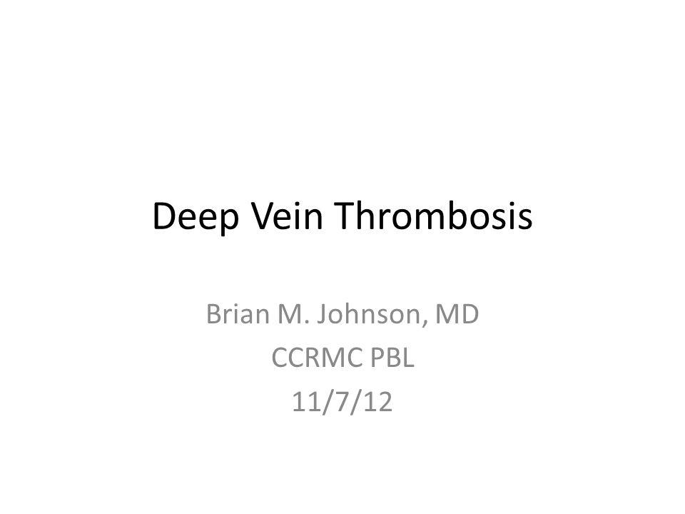 Deep Vein Thrombosis Brian M. Johnson, MD CCRMC PBL 11/7/12