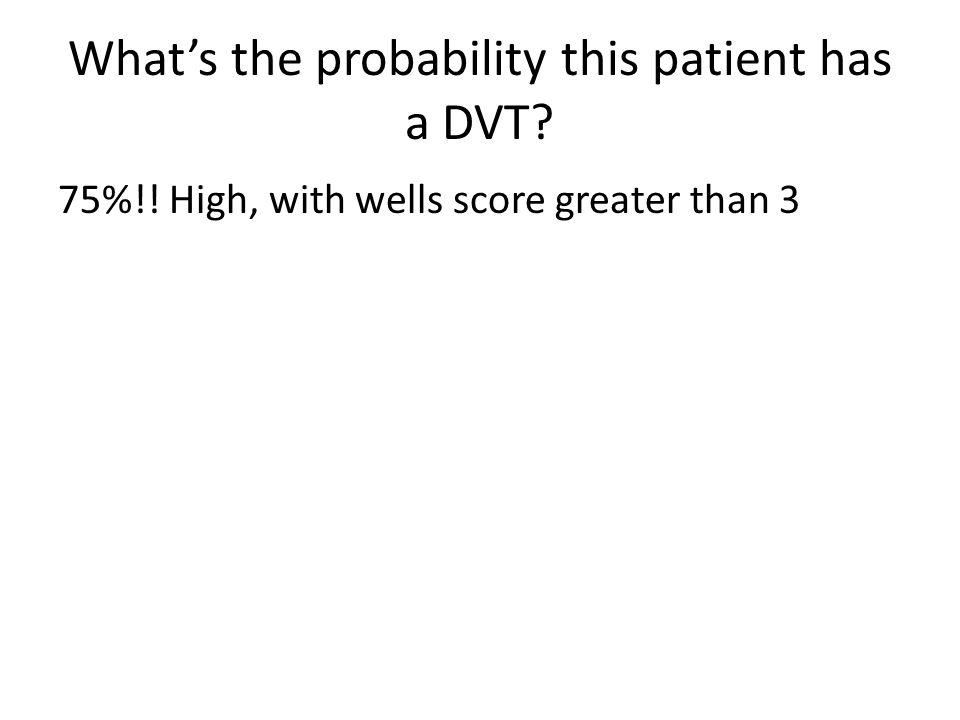 What's the probability this patient has a DVT? 75%!! High, with wells score greater than 3
