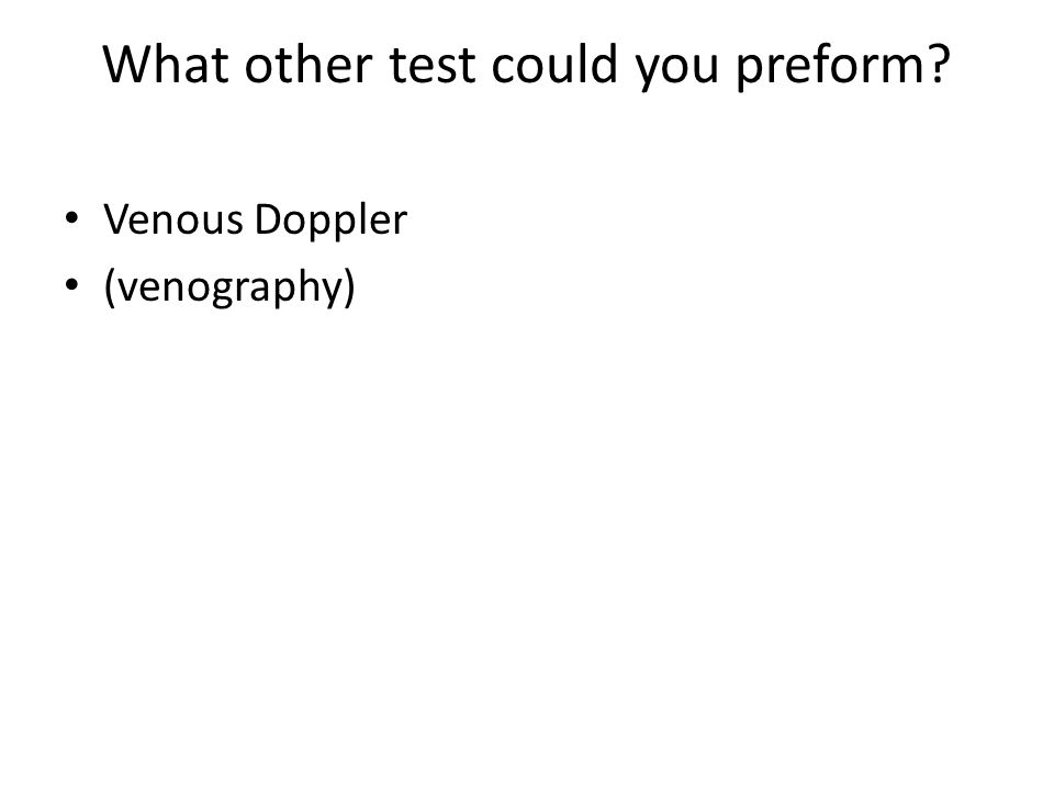 What other test could you preform? Venous Doppler (venography)