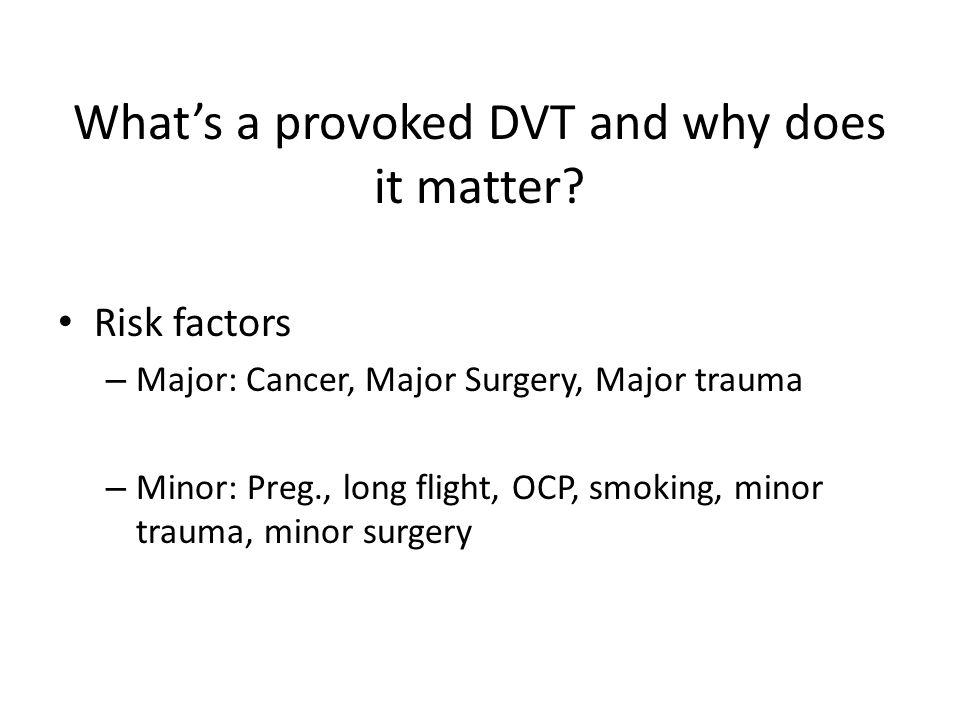 What's a provoked DVT and why does it matter? Risk factors – Major: Cancer, Major Surgery, Major trauma – Minor: Preg., long flight, OCP, smoking, min