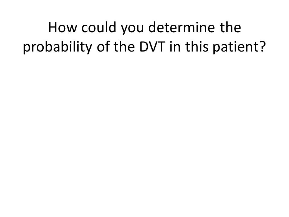 How could you determine the probability of the DVT in this patient?