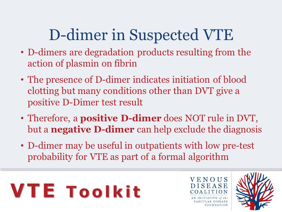 D-dimer in Suspected VTE VTE Toolkit D-dimers are degradation products resulting from the action of plasmin on fibrin The presence of D-dimer indicate