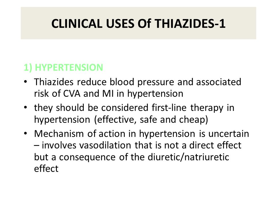 CLINICAL USES Of THIAZIDES-1 1) HYPERTENSION Thiazides reduce blood pressure and associated risk of CVA and MI in hypertension they should be considered first-line therapy in hypertension (effective, safe and cheap) Mechanism of action in hypertension is uncertain – involves vasodilation that is not a direct effect but a consequence of the diuretic/natriuretic effect