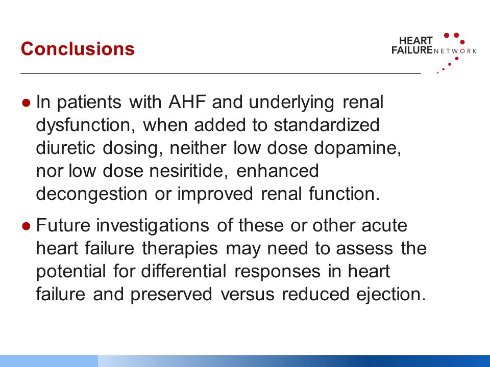 Conclusions ●In patients with AHF and underlying renal dysfunction, when added to standardized diuretic dosing, neither low dose dopamine, nor low dose nesiritide, enhanced decongestion or improved renal function.