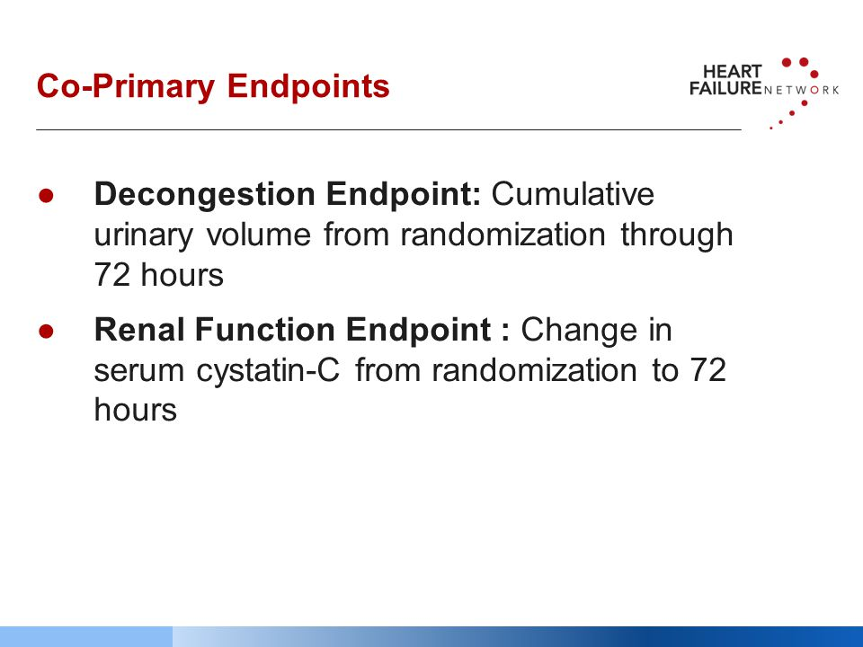 Co-Primary Endpoints ●Decongestion Endpoint: Cumulative urinary volume from randomization through 72 hours ●Renal Function Endpoint : Change in serum cystatin-C from randomization to 72 hours
