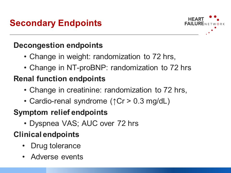 Secondary Endpoints Decongestion endpoints Change in weight: randomization to 72 hrs, Change in NT-proBNP: randomization to 72 hrs Renal function endpoints Change in creatinine: randomization to 72 hrs, Cardio-renal syndrome (↑Cr > 0.3 mg/dL) Symptom relief endpoints Dyspnea VAS; AUC over 72 hrs Clinical endpoints Drug tolerance Adverse events