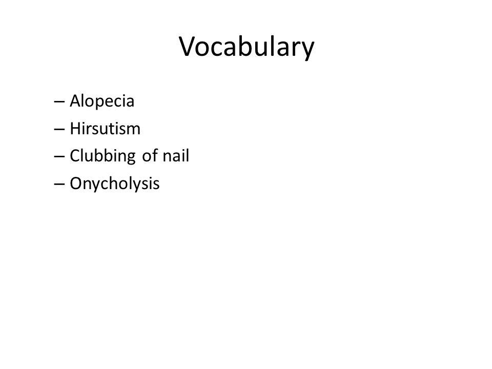 Vocabulary – Alopecia – Hirsutism – Clubbing of nail – Onycholysis