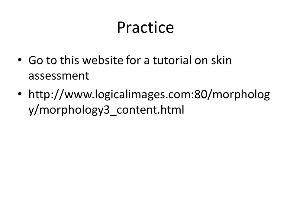 Go to this website for a tutorial on skin assessment http://www.logicalimages.com:80/morpholog y/morphology3_content.html Practice