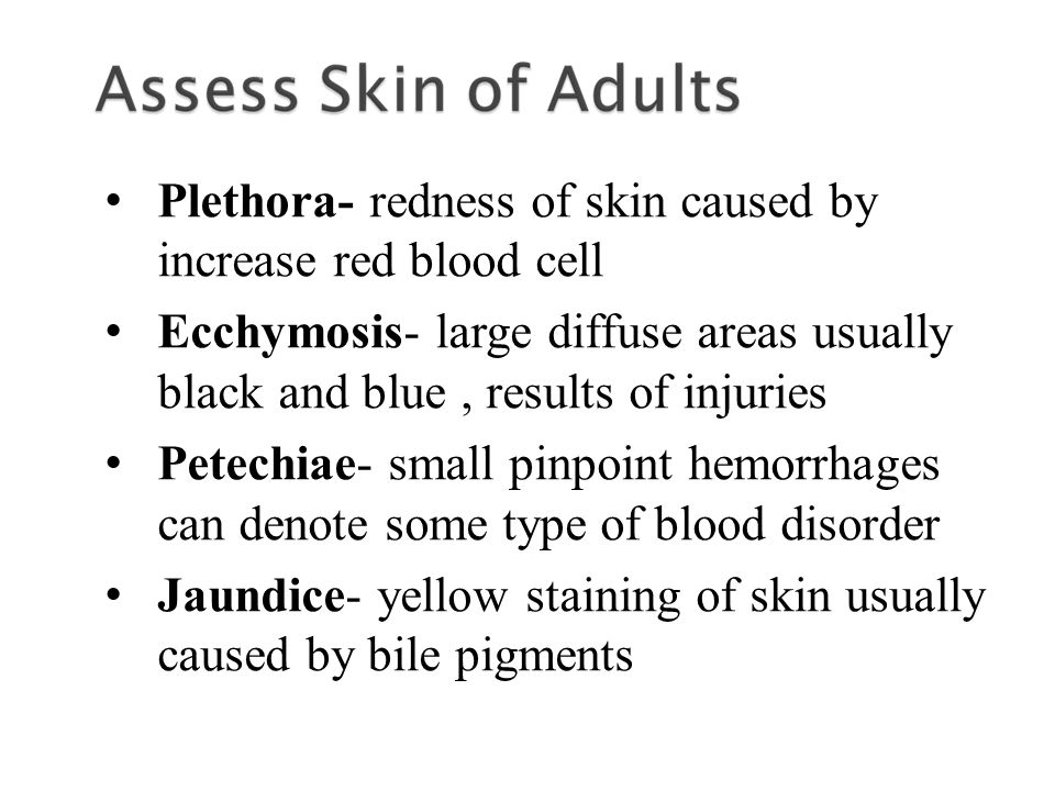 Plethora- redness of skin caused by increase red blood cell Ecchymosis- large diffuse areas usually black and blue, results of injuries Petechiae- small pinpoint hemorrhages can denote some type of blood disorder Jaundice- yellow staining of skin usually caused by bile pigments